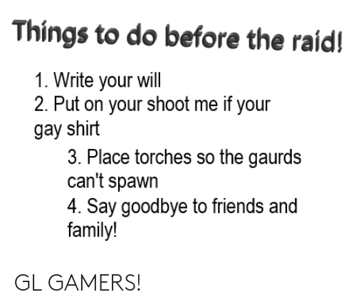 Family, Friends, and Spawn: Things to do before the raid!  1. Write your will  2. Put on your shoot me if your  gay shirt  3. Place torches so the gaurds  can't spawn  4. Say goodbye to friends and  family! GL GAMERS!