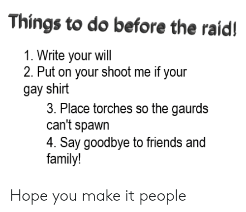 Family, Friends, and Funny: Things to do before the raid!  1. Write your will  2. Put on your shoot me if your  gay shirt  3. Place torches so the gaurds  can't spawn  4. Say goodbye to friends and  family! Hope you make it people
