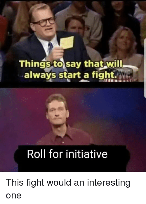 Funny, Fight, and One: Things to say that will  always start a fight.  Roll for initiative This fight would an interesting one