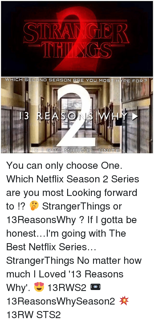 Choose One, Hype, and Memes: THINGS  WHICH SECOND SEASON ERE YOU MOS  HYPE FOR  P  I 3  an MARVEL TTE You can only choose One. Which Netflix Season 2 Series are you most Looking forward to !? 🤔 StrangerThings or 13ReasonsWhy ? If I gotta be honest…I'm going with The Best Netflix Series… StrangerThings No matter how much I Loved '13 Reasons Why'. 😍 13RWS2 📼 13ReasonsWhySeason2 💥 13RW STS2