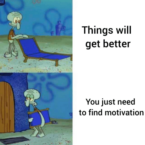 Motivation, Will, and You: Things will  get better  You just need  to find motivation