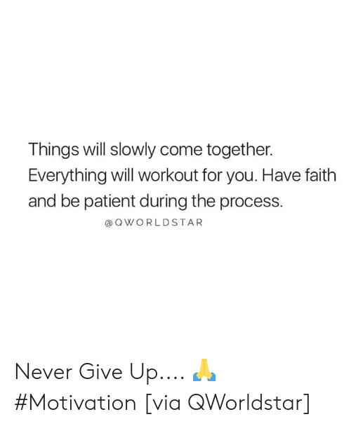 Patient, Faith, and Never: Things will slowly come together.  Everything will workout for you. Have faith  and be patient during the process.  @QWORLDSTAR Never Give Up.... 🙏 #Motivation [via QWorldstar]