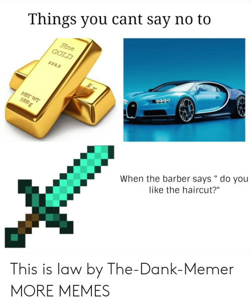 "Barber, Dank, and Haircut: Things you cant say no to  GOLD  999.9  When the barber says "" do you  like the haircut?"" This is law by The-Dank-Memer MORE MEMES"