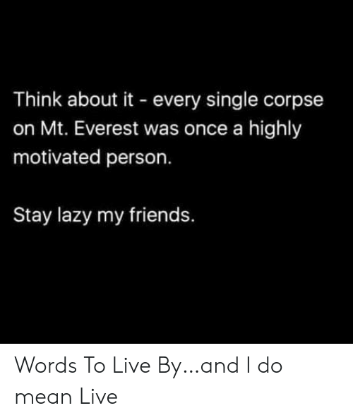 Lazy: Think about it every single corpse  on Mt. Everest was once a highly  motivated person.  Stay lazy my friends. Words To Live By…and I do mean Live