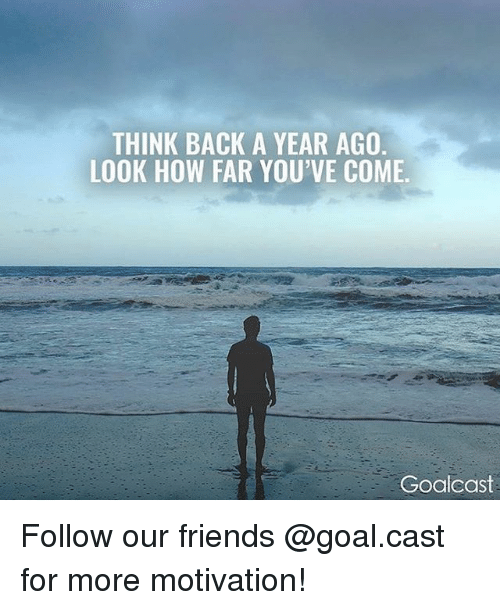 Friends, Memes, and Goal: THINK BACK A YEAR AGO  LOOK HOW FAR YOU'VE COME.  Goalcast Follow our friends @goal.cast for more motivation!
