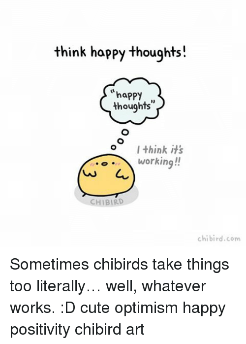 optimal: think happy thoughts!  happy  thoughts  I think it's  working!!  HIBIRD  chi bird.com Sometimes chibirds take things too literally… well, whatever works. :D cute optimism happy positivity chibird art