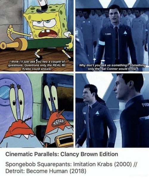 Something Something: think I'II just ask you two a couple of  questions Questions only the REAL M  Krabs could answer  Why don't youask us something? Something  only the real Connor would know  Cinematic Parallels: Clancy Brown Edition  Spongebob Squarepants: Imitation Krabs (2000)/I  Detroit: Become Human (2018)