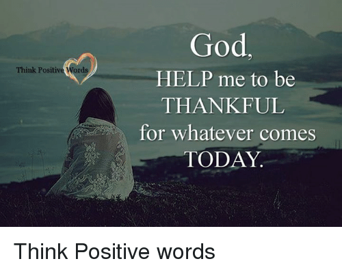 God Help Me: Think Positive Word  God  HELP me to be  THANKFUL  for whatever comes  TODAY Think Positive words