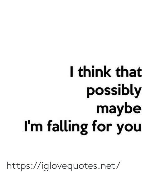 Net, Think, and You: think that  possibly  maybe  I'm falling for you https://iglovequotes.net/