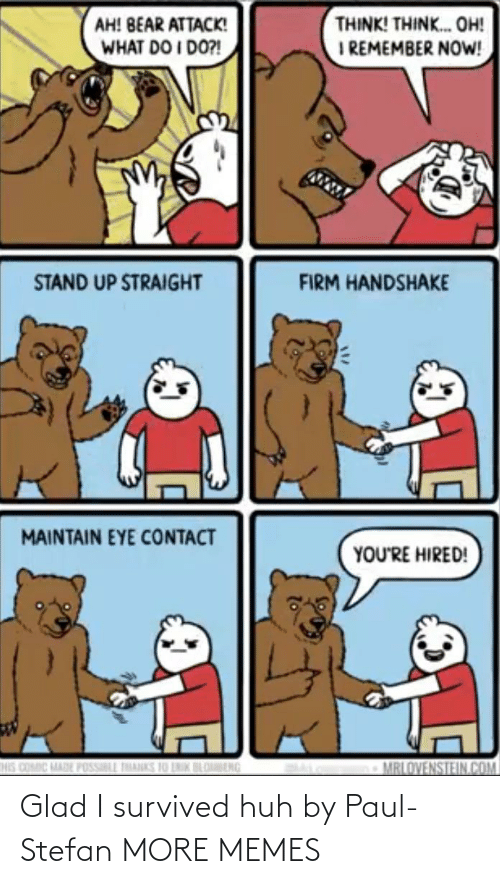 paul: THINK! THINK. OH!  I REMEMBER NOW!  AH! BEAR ATTACK!  WHAT DO I DO?!  STAND UP STRAIGHT  FIRM HANDSHAKE  MAINTAIN EYE CONTACT  YOU'RE HIRED!  HIS COMIC MADE POSSILL THANKS 10 LNIK BLOBENG  MRLOVENSTEIN.COM Glad I survived huh by Paul-Stefan MORE MEMES