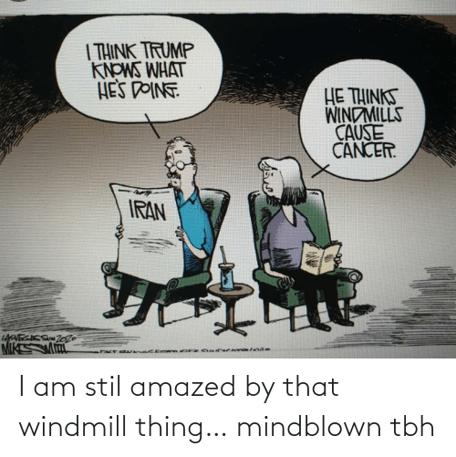 Cancer: | THINK TRUMP  KNOWS WHAT  HES DOINT  HE THINKS  WINDMILLS  CAUSE  CANCER.  IRAN  LAVECACS Zo26 I am stil amazed by that windmill thing… mindblown tbh