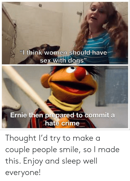 """Crime, Dogs, and Sex: """"think women should-have  sex with dogs""""  Ernie then prepared to commit a  hate crime Thought I'd try to make a couple people smile, so I made this. Enjoy and sleep well everyone!"""