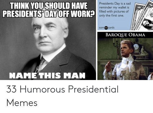 Presidential Memes: THINK YOU SHOULD HAVE  PRESIDENTS DAY OFF WORK  Presidents Day is a sad  reminder my wallet is  filled with pictures of  only the first one.  2  someecards  BAROQUE OBAMA  NAME THIS MAN  ESOPAM 33 Humorous Presidential Memes