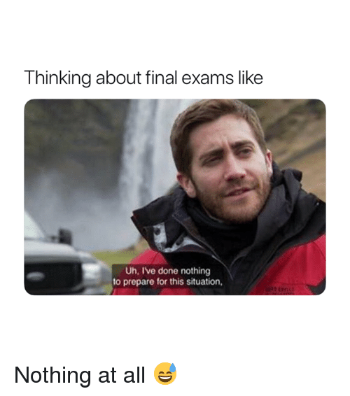 Final Exams: Thinking about final exams like  Uh, Ive done nothing  to prepare for this situation, Nothing at all 😅
