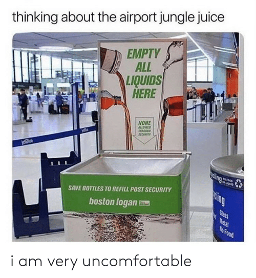 Food, Juice, and Boston: thinking about the airport jungle juice  EMPTY  ALL  LIQUIDS  HERE  NONE  ALLOATD  11CUTY  jeBlue  sing  LIGu  paing  SAVE BOTTLES TO REFILL POST SECURITY  Glass  Metal  No Food  boston logan i am very uncomfortable