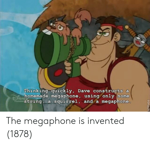 Squirrel, String, and Dave: Thinking quickly, Dave constructs a  homemade megaphone, using only some  string, a squirrel, and a megaphone The megaphone is invented (1878)