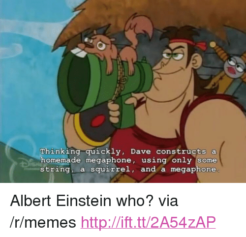 "Albert Einstein, Memes, and Einstein: Thinking quickly, Dave constructs a  omemade megaphone, using only some  string, a squirrel, and a megaphone <p>Albert Einstein who? via /r/memes <a href=""http://ift.tt/2A54zAP"">http://ift.tt/2A54zAP</a></p>"