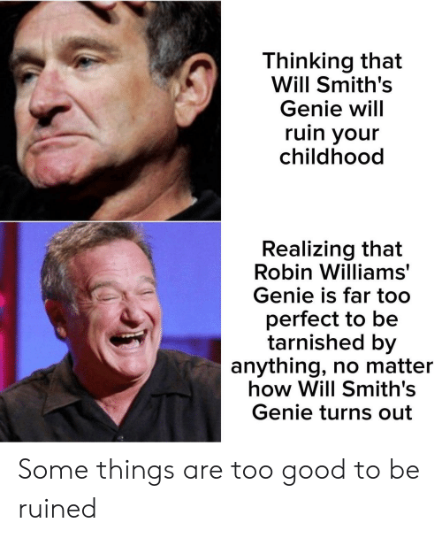 smiths: Thinking that  Will Smith's  Genie will  ruin your  childhood  Realizing that  Robin Williams  Genie is far too  perfect to be  tarnished by  anything, no matter  how Will Smith's  Genie turns out Some things are too good to be ruined