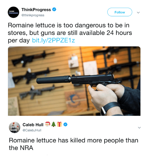 nra: ThinkProgress  @thinkprogress  THINK  PROGRESS  Follow  Romaine lettuce is too dangerous to be in  stores, but guns are still available 24 hours  per day bit.ly/2PPZE1z  Caleb Hull  @CalebJHull  Romaine lettuce has killed more people than  the NRA