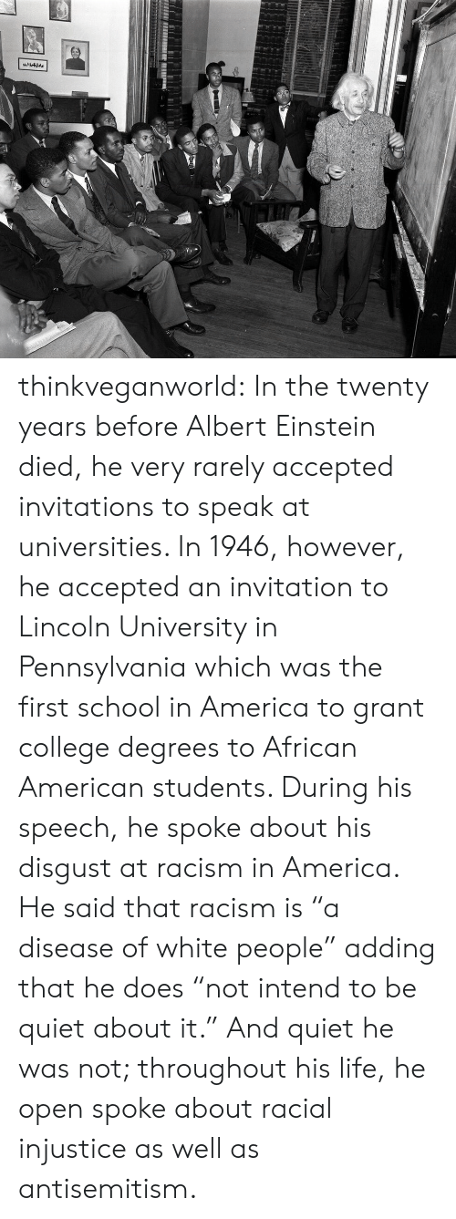 """invitations: thinkveganworld: In the twenty years before Albert Einstein died, he very rarely accepted invitations to speak at universities. In 1946, however, he accepted an invitation to Lincoln University in Pennsylvania which was the first school in America to grant college degrees to African American students.  During his speech, he spoke about his disgust at racism in America. He said that racism is """"a disease of white people"""" adding that he does """"not intend to be quiet about it."""" And quiet he was not; throughout his life, he open spoke about racial injustice as well as antisemitism."""