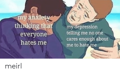 no one cares: thinlking that  everyone  hates me  Bumy depression  telling me no one  cares enough about  me to hate me meirl