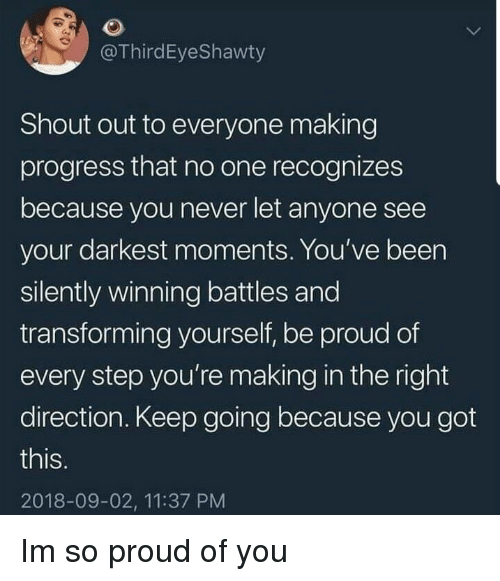 So Proud Of You: @ThirdEyeShawty  Shout out to everyone making  progress that no one recognizes  because you never let anyone see  your darkest moments. You've been  silently winning battles and  transforming yourself, be proud of  every step you're making in the right  direction. Keep going because you got  this  IS.  2018-09-02, 11:37 PM Im so proud of you