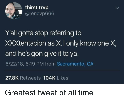 Sacramento, Time, and One: thirst trvp  @renovp666  Y'all gotta stop referring to  XXXtentacion as X. I only know one X,  and he's gon give it to ya.  6/22/18, 6:19 PM from Sacramento, CA  27.8K Retweets 104K Likes Greatest tweet of all time