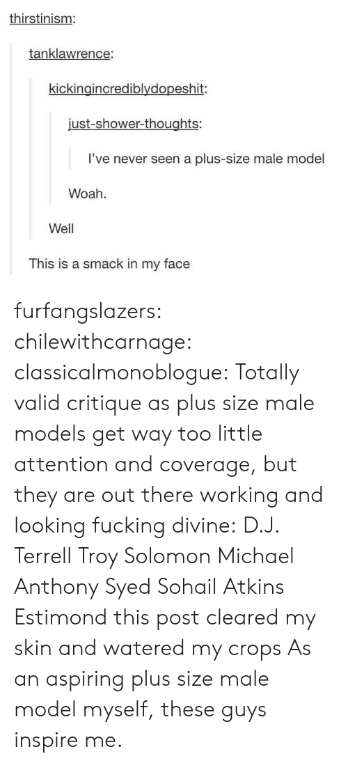 Watered: thirstinism:  tanklawrence:  kickingincrediblydopeshit:  just-shower-thoughts:  l've never seen a plus-size male model  Woah  Well  This is a smack in my face furfangslazers: chilewithcarnage:  classicalmonoblogue:   Totally valid critique as plus size male models get way too little attention and coverage, but they are out there working and looking fucking divine: D.J. Terrell  Troy Solomon  Michael Anthony  Syed Sohail  Atkins Estimond   this post cleared my skin and watered my crops   As an aspiring plus size male model myself, these guys inspire me.
