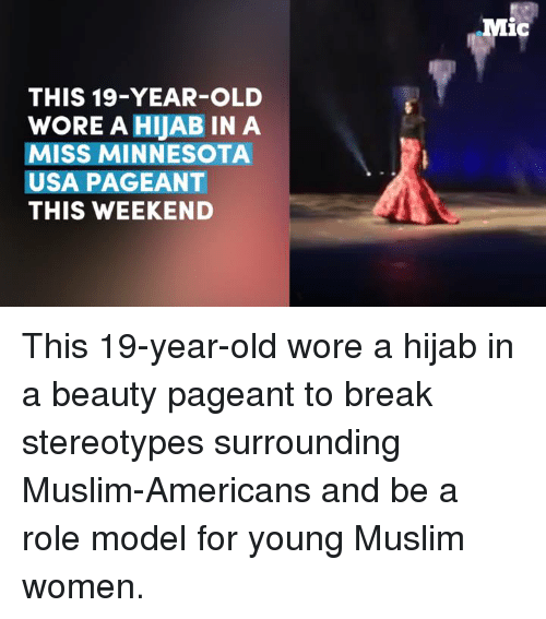 Muslim American: THIS 19-YEAR-OLD  WORE A HijAB IN A  MISS MINNESOTA  USA PAGEANT  THIS WEEKEND  Mic This 19-year-old wore a hijab in a beauty pageant to break stereotypes surrounding Muslim-Americans and be a role model for young Muslim women.