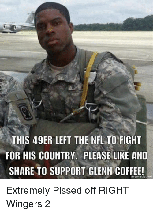 49er: THIS 49ER LEFT THE NFLTO FIGHT  FOR HIS COUNTRY. PLEASE LIKE AND  SHARE TO SUPPORT GLENN COFFEE!  mematic net Extremely Pissed off RIGHT Wingers 2