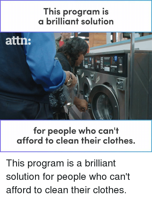 Clothes, Memes, and Brilliant: This  a brilliant solution  program is  attn:  for people who ca  n't  afford to clean their clothes. This program is a brilliant solution for people who can't afford to clean their clothes.