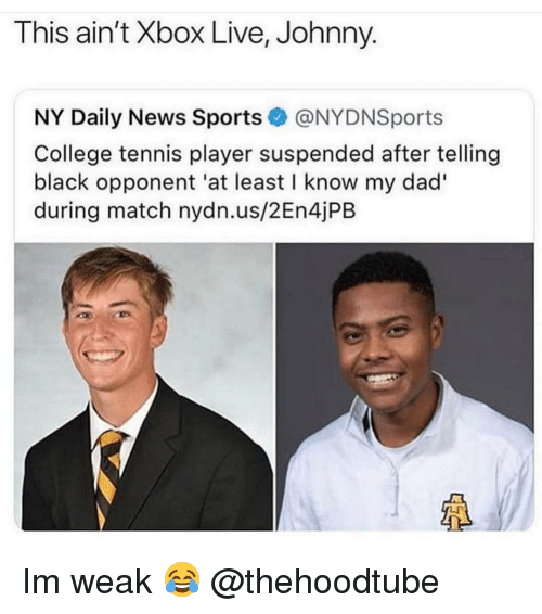 daily news: This ain't Xbox Live, Johnny.  NY Daily News Sports@NYDNSports  College tennis player suspended after telling  black opponent 'at least I know my dad'  during match nydn.us/2En4jPB  LF Im weak 😂 @thehoodtube