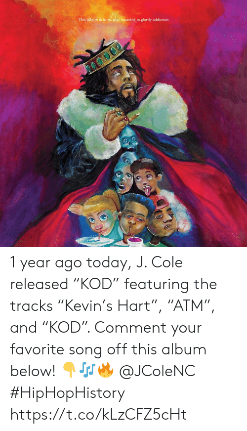 """J. Cole, Today, and Song: This album is in no way intended to glorify addiction 1 year ago today, J. Cole released """"KOD"""" featuring the tracks """"Kevin's Hart"""", """"ATM"""", and """"KOD"""". Comment your favorite song off this album below! 👇🎶🔥 @JColeNC #HipHopHistory https://t.co/kLzCFZ5cHt"""