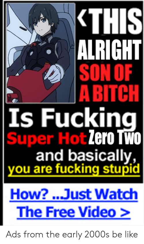 Anime, Be Like, and Bitch: THIS  ALRIGHT  SON OF  A BITCH  |Is Fucking  Super Hot Zero TWO  and basically,  | you are fucking stupid  How?...Just Watch  The Free Video > Ads from the early 2000s be like