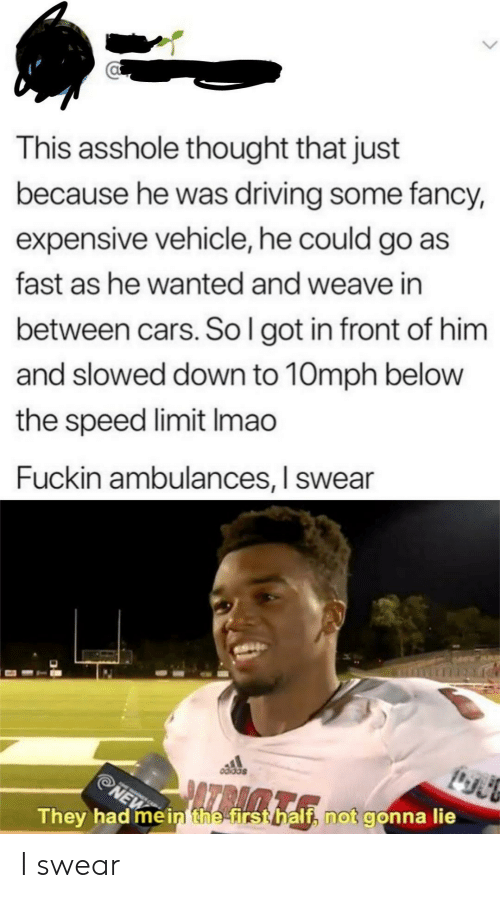 Cars, Driving, and Weave: This asshole thought that just  because he was driving some fancy,  expensive vehicle, he could go as  fast as he wanted and weave in  between cars. So l got in front of him  and slowed down to 10mph belovw  the speed limit Imao  Fuckin ambulances, I swear  They had mèinthe firsthalf, not gonna lie I swear