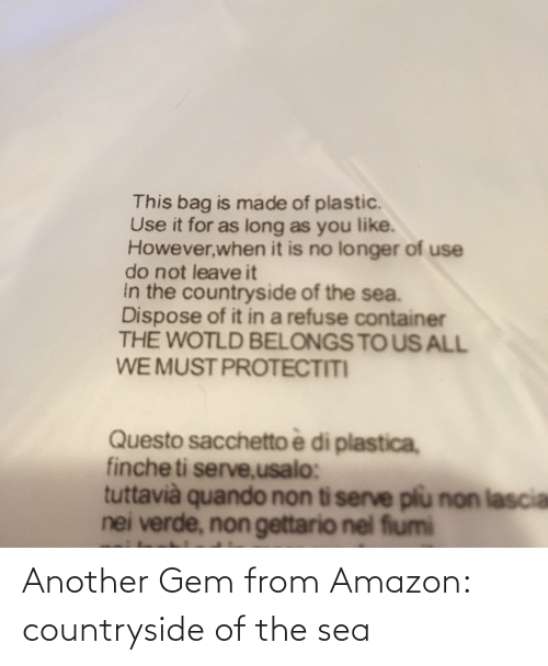 Nei: This bag is made of plastic.  Use it for as long as you like.  However,when it is no longer of use  do not leaveit  in the countryside of the sea.  Dispose of it in a refuse container  THE WOTLD BELONGS TO US ALL  WE MUST PROTECTITI  Questo sacchetto è di plastica,  finche ti serve,usalo:  tuttavià quando non ti serve plu non lascia  nei verde, non gettario nel fiumi Another Gem from Amazon: countryside of the sea