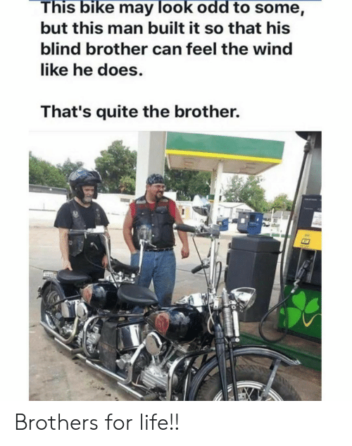the wind: This bike may look odd to some,  but this man built it so that his  blind brother can feel the wind  like he does.  That's quite the brother. Brothers for life!!