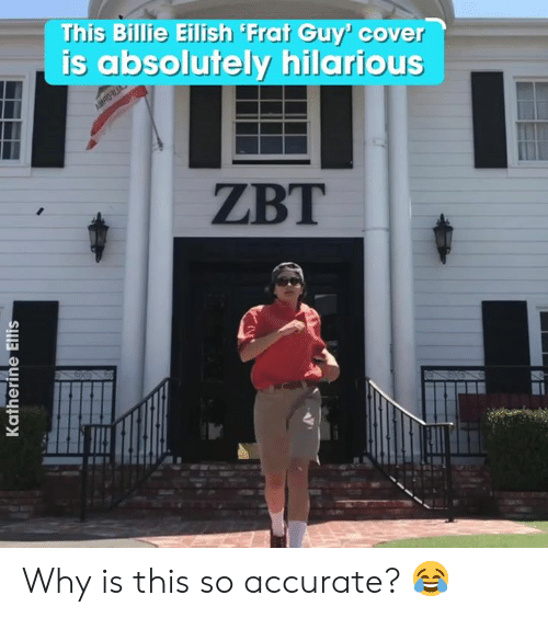 ellis: This Billie Eilish Frat Guy' cover  is absolutely hilarious  AMRO  ZBT  Katherine Ellis Why is this so accurate? 😂