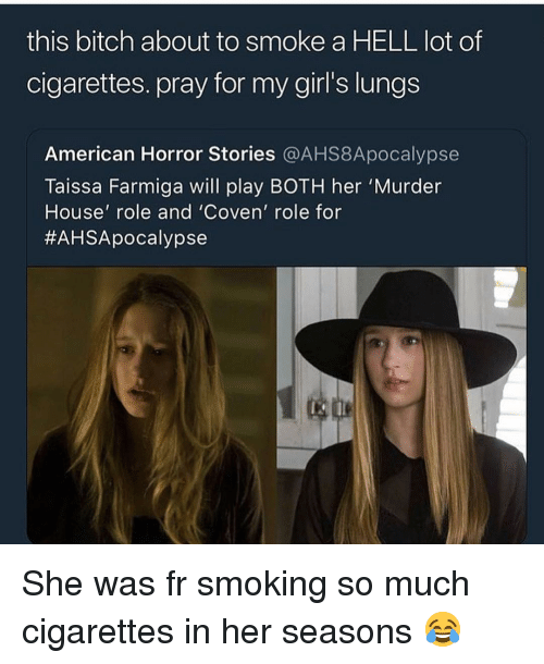 american horror: this bitch about to smoke a HELL lot of  cigarettes. pray for my girl's lungs  American Horror Stories @AHS8Apocalypse  Taissa Farmiga will play BOTH her 'Murder  House' role and 'Coven' role for  She was fr smoking so much cigarettes in her seasons 😂