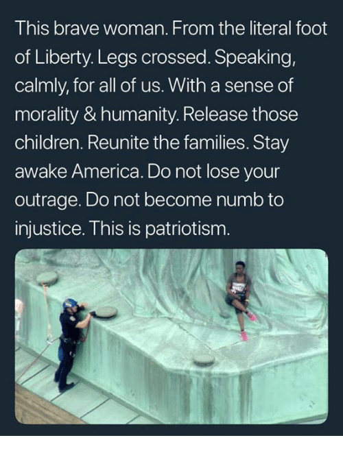 America, Children, and Memes: This brave woman. From the literal foot  of Liberty. Legs crossed. Speaking,  calmly, for all of us. With a sense of  morality & humanity. Release those  children. Reunite the families. Stay  awake America. Do not lose your  outrage. Do not become numb to  injustice. This is patriotism.
