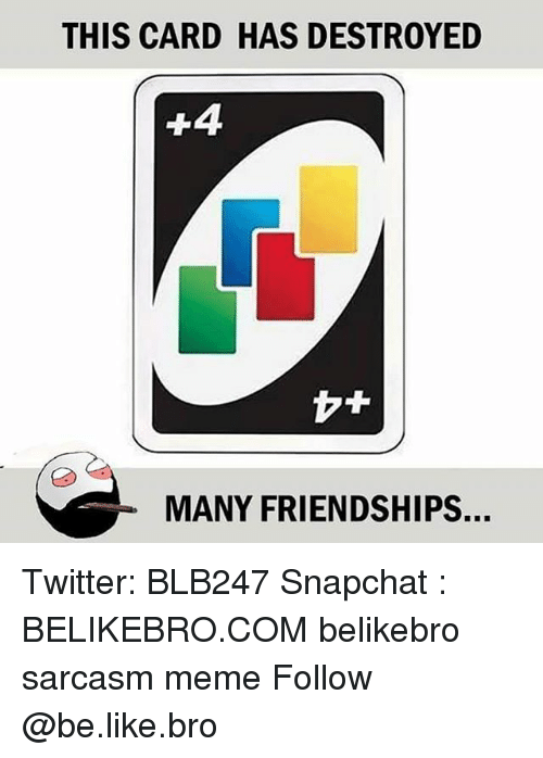 Be Like, Meme, and Memes: THIS CARD HAS DESTROYED  MANY FRIENDSHIPS. Twitter: BLB247 Snapchat : BELIKEBRO.COM belikebro sarcasm meme Follow @be.like.bro