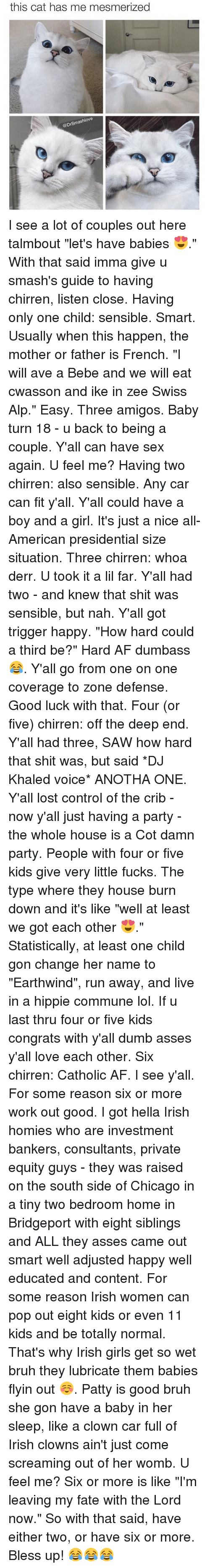 """the deep end: this cat has me mesmerized  @DrSmashlove I see a lot of couples out here talmbout """"let's have babies 😍."""" With that said imma give u smash's guide to having chirren, listen close. Having only one child: sensible. Smart. Usually when this happen, the mother or father is French. """"I will ave a Bebe and we will eat cwasson and ike in zee Swiss Alp."""" Easy. Three amigos. Baby turn 18 - u back to being a couple. Y'all can have sex again. U feel me? Having two chirren: also sensible. Any car can fit y'all. Y'all could have a boy and a girl. It's just a nice all-American presidential size situation. Three chirren: whoa derr. U took it a lil far. Y'all had two - and knew that shit was sensible, but nah. Y'all got trigger happy. """"How hard could a third be?"""" Hard AF dumbass 😂. Y'all go from one on one coverage to zone defense. Good luck with that. Four (or five) chirren: off the deep end. Y'all had three, SAW how hard that shit was, but said *DJ Khaled voice* ANOTHA ONE. Y'all lost control of the crib - now y'all just having a party - the whole house is a Cot damn party. People with four or five kids give very little fucks. The type where they house burn down and it's like """"well at least we got each other 😍."""" Statistically, at least one child gon change her name to """"Earthwind"""", run away, and live in a hippie commune lol. If u last thru four or five kids congrats with y'all dumb asses y'all love each other. Six chirren: Catholic AF. I see y'all. For some reason six or more work out good. I got hella Irish homies who are investment bankers, consultants, private equity guys - they was raised on the south side of Chicago in a tiny two bedroom home in Bridgeport with eight siblings and ALL they asses came out smart well adjusted happy well educated and content. For some reason Irish women can pop out eight kids or even 11 kids and be totally normal. That's why Irish girls get so wet bruh they lubricate them babies flyin out ☺️. Patty is good bruh she gon have a baby in """