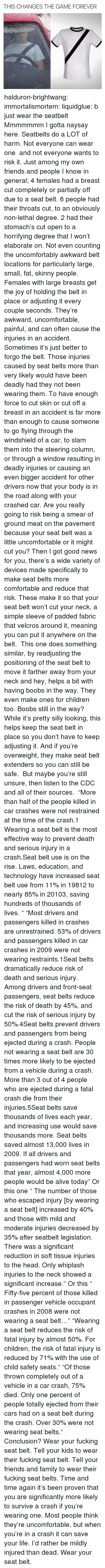 "cdc: THIS CHANGES THE GAME FOREVER halduron-brightwang:  immortalismortem:  liquidglue:   b just wear the seatbelt   Mmmmmmm I gotta naysay here. Seatbelts do a LOT of harm. Not everyone can wear one  and not everyone wants to risk it. Just among my own friends and people I know in general; 4 females had a breast cut completely or partially off due to a seat belt. 6 people had their throats cut, to an obviously non-lethal degree. 2 had their stomach's cut open to a horrifying degree that I won't elaborate on. Not even counting the uncomfortably awkward belt locations for particularly large, small, fat, skinny people. Females with large breasts get the joy of holding the belt in place or adjusting it every couple seconds. They're awkward, uncomfortable, painful, and can often cause the injuries in an accident. Sometimes it's just better to forgo the belt.  Those injuries caused by seat belts more than very likely would have been deadly had they not been wearing them. To have enough force to cut skin or cut off a breast in an accident is far more than enough to cause someone to go flying through the windshield of a car, to slam them into the steering column, or through a window resulting in deadly injuries or causing an even bigger accident for other drivers now that your body is in the road along with your crashed car. Are you really going to risk being a smear of ground meat on the pavement because your seat belt was a little uncomfortable or it might cut you? Then I got good news for you, there's a wide variety of devices made specifically to make seat belts more comfortable and reduce that risk. These make it so that your seat belt won't cut your neck, a simple sleeve of padded fabric that velcros around it, meaning you can put it anywhere on the belt.  This one does something similar, by readjusting the positioning of the seat belt to move it farther away from your neck and hey, helps a bit with having boobs in the way. They even make ones for children too. Boobs still in the way? While it's pretty silly looking, this helps keep the seat belt in place so you don't have to keep adjusting it. And if you're overweight, they make seat belt extenders so you can still be safe.  But maybe you're still unsure, then listen to the CDC and all of their sources.  ""More than half of the people killed in car crashes were not restrained at the time of the crash.1 Wearing a seat belt is the most effective way to prevent death and serious injury in a crash.Seat belt use is on the rise. Laws, education, and technology have increased seat belt use from 11% in 19812 to nearly 85% in 20103, saving hundreds of thousands of lives. "" ""Most drivers and passengers killed in crashes are unrestrained. 53% of drivers and passengers killed in car crashes in 2009 were not wearing restraints.1Seat belts dramatically reduce risk of death and serious injury. Among drivers and front-seat passengers, seat belts reduce the risk of death by 45%, and cut the risk of serious injury by 50%.4Seat belts prevent drivers and passengers from being ejected during a crash. People not wearing a seat belt are 30 times more likely to be ejected from a vehicle during a crash. More than 3 out of 4 people who are ejected during a fatal crash die from their injuries.5Seat belts save thousands of lives each year, and increasing use would save thousands more. Seat belts saved almost 13,000 lives in 2009. If all drivers and passengers had worn seat belts that year, almost 4,000 more people would be alive today"" Or this one ""   The number of those who escaped injury [by wearing a seat belt] increased by 40% and those with mild and moderate injuries decreased by 35% after seatbelt legislation. There was a significant reduction in soft tissue injuries to the head. Only whiplash injuries to the neck showed a significant increase."" Or this ""  Fifty-five percent of those killed in passenger vehicle occupant crashes in 2008 were not wearing a seat belt…"" ""Wearing a seat belt reduces the risk of fatal injury by almost 50%. For children, the risk of fatal injury is reduced by 71% with the use of child safety seats."" ""Of those thrown completely out of a vehicle in a car crash, 75% died. Only one percent of people totally ejected from their cars had on a seat belt during the crash. Over 30% were not wearing seat belts."" Conclusion? Wear your fucking seat belt. Tell your kids to wear their fucking seat belt. Tell your friends and family to wear their fucking seat belts. Time and time again it's been proven that you are significantly more likely to survive a crash if you're wearing one. Most people think they're uncomfortable, but when you're in a crash it can save your life. I'd rather be mildly injured than dead. Wear your seat belt."