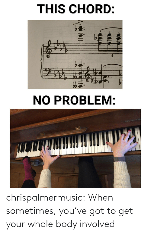 Youve Got: THIS CHORD:  bd  NO PROBLEM: chrispalmermusic:  When sometimes, you've got to get your whole body involved
