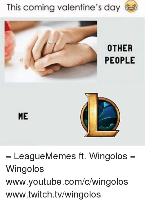 `Youtube Com: This coming valentine's day  OTHER  PEOPLE  ME = LeagueMemes ft. Wingolos =  Wingolos www.youtube.com/c/wingolos www.twitch.tv/wingolos