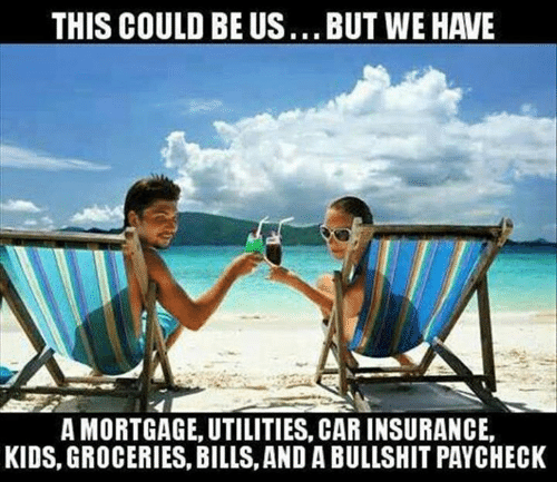 Memes, Kids, and This Could Be Us: THIS COULD BE US...BUT WE HAVE  A MORTGAGE, UTILITIES, CAR INSURANCE,  KIDS, GROCERIES, BILLS, AND A BULLSHIT PAYCHECK