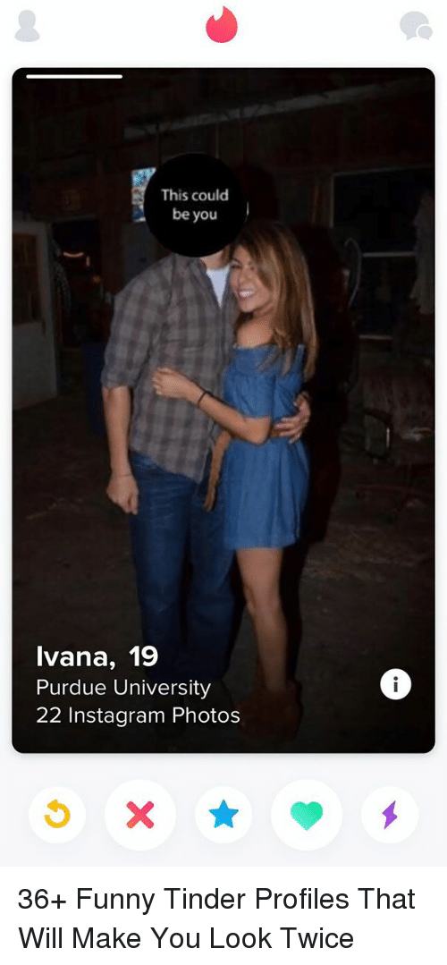 Funny Tinder: This could  be you  lvana, 19  Purdue University  22 Instagram Photos 36+ Funny Tinder Profiles That Will Make You Look Twice