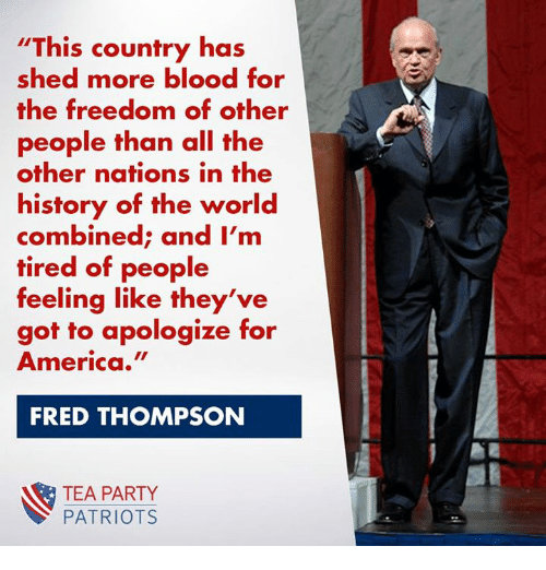 Freedomed: This country has  shed more blood for  the freedom of other  people than all the  other nations in the  history of the world  combined; and I'm  tired of people  feeling like they've  got to apologize for  America.  FRED THOMPSON  TEA PARTY  PATRIOTS