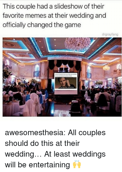 Memes, The Game, and Tumblr: This couple had a slideshow of their  favorite memes at their wedding and  officially changed the game  drgrayfang awesomesthesia:  All couples should do this at their wedding… At least weddings will be entertaining 🙌