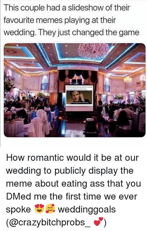 eating ass: This  couple had a slideshow of their  favourite  memes playing at their  wedding. They just changed the game How romantic would it be at our wedding to publicly display the meme about eating ass that you DMed me the first time we ever spoke 😍🥰 weddinggoals (@crazybitchprobs_ 💕)